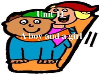 Unit 11  A boy and a girl
