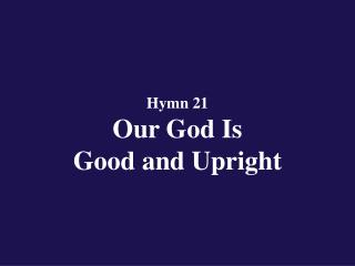Hymn 21  Our God Is  Good and Upright