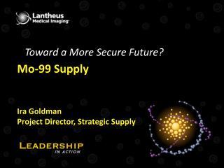 Mo-99 Supply   Ira Goldman Project Director, Strategic Supply