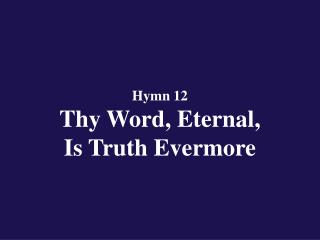 Hymn 12  Thy Word, Eternal,  Is Truth Evermore
