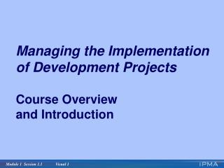 Managing the Implementation  of Development Projects Course Overview and Introduction