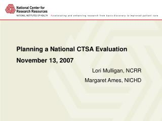 Planning a National CTSA Evaluation November 13, 2007 Lori Mulligan, NCRR Margaret Ames, NICHD