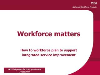 Workforce matters How to workforce plan to support  integrated service improvement