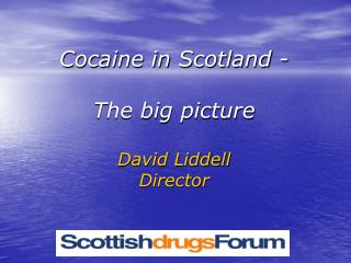 Cocaine in Scotland - The big picture David Liddell  Director