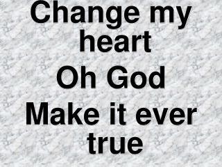 Change my heart  Oh God Make it ever true