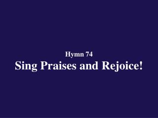 Hymn 74  Sing Praises and Rejoice!