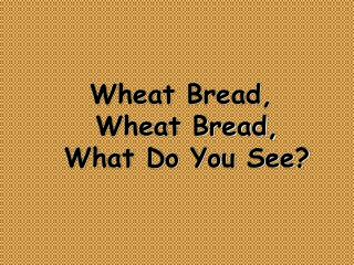 Wheat Bread,  Wheat Bread,  What Do You See?