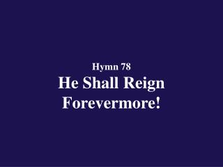 Hymn 78  He Shall Reign Forevermore!