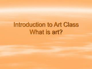 Introduction to Art Class What is art?