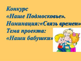 Конкурс  «Наше Подмосковье». Номинация:«Связь времен» Тема проекта:  «Наши бабушки»