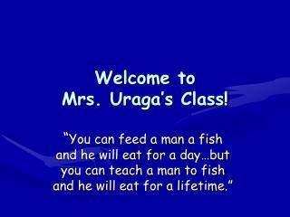 Welcome to  Mrs.  Uraga's  Class!