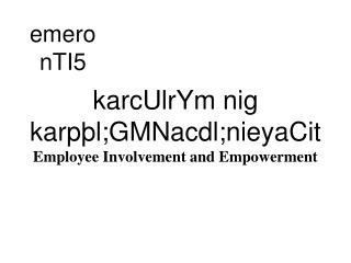 karcUlrYm  nig  karpþl;GMNacdl;nieyaCit Employee Involvement and Empowerment