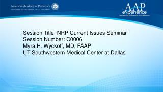 Session  Title: NRP Current Issues Seminar Session  Number: C0006 Myra H. Wyckoff,  MD, FAAP