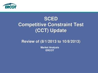 SCED  Competitive Constraint Test (CCT) Update  Review of (8/1/2013 to 10/8/2013)