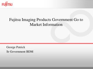 Fujitsu Imaging Products Government Go to Market Information George Patrick Sr Government BDM