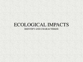 ECOLOGICAL IMPACTS IDENTIFY AND CHARACTERIZE