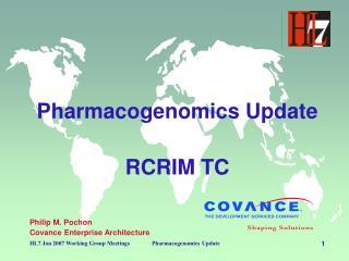 Pharmacogenomics Update RCRIM TC Philip M. Pochon Covance Enterprise Architecture