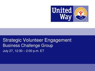 Strategic Volunteer Engagement  Business Challenge Group July 27, 12:30 – 2:00 p.m. ET