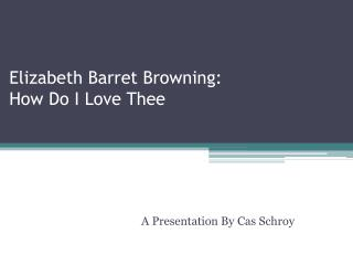 Elizabeth  Barret  Browning:  How Do I Love  T hee