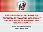 PRESENTATION TO SCOPA ON THE OVERVIEW ON FINANCIAL MISCONDUCT AND REPORT ON INDEBTEDNESS OF PUBLIC SERVANTS   Public Ser