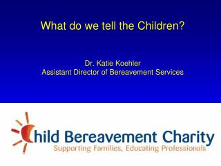 What do we tell the Children? Dr. Katie Koehler  Assistant Director of Bereavement Services