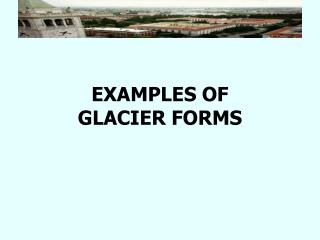 EXAMPLES OF  GLACIER FORMS
