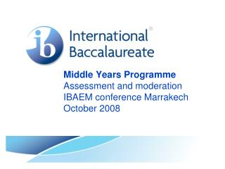 Middle Years Programme Assessment and moderation IBAEM conference Marrakech October 2008