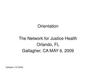 Orientation The Network for Justice Health Orlando, FL Gallagher, CA MAY 6, 2009