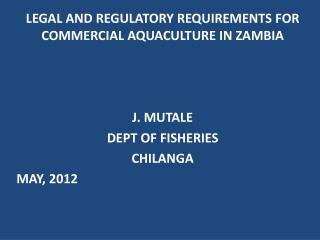 LEGAL AND REGULATORY REQUIREMENTS FOR COMMERCIAL AQUACULTURE IN ZAMBIA J. MUTALE DEPT OF FISHERIES