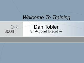 Welcome To Training Dan Tobler Sr. Account Executive