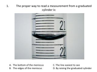 1.		The  proper way to read a measurement from a graduated cylinder is: