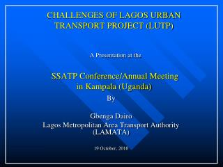 CHALLENGES OF LAGOS URBAN TRANSPORT PROJECT LUTP   A Presentation at the   SSATP Conference