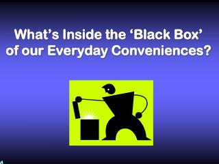 What's Inside the 'Black Box' of our Everyday Conveniences?