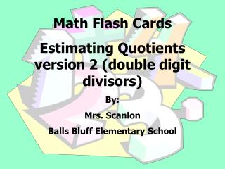 Math Flash Cards  Estimating Quotients version 2 (double digit divisors) By:   Mrs. Scanlon