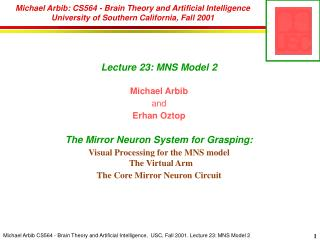Lecture 23: MNS Model 2 Michael Arbib and Erhan Oztop The Mirror Neuron System for Grasping: