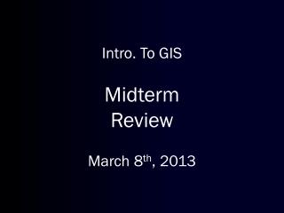 Intro. To GIS Midterm Review March 8 th , 2013