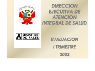 DIRECCION EJECUTIVA DE ATENCION INTEGRAL DE SALUD EVALUACION I TRIMESTRE 2003