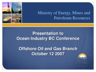 Presentation to  Ocean Industry BC Conference Offshore Oil and Gas Branch October 12 2007