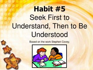 Habit #5 Seek First to Understand, Then to Be Understood Based on the work Stephen Covey.