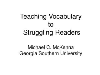 Teaching Vocabulary to  Struggling Readers Michael C. McKenna Georgia Southern University