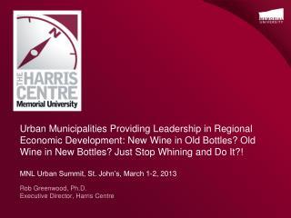 Rob Greenwood, Ph.D. Executive Director, Harris Centre
