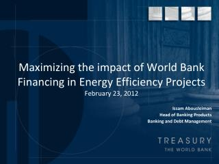 Maximizing the impact of World Bank Financing in Energy Efficiency Projects February 23, 2012