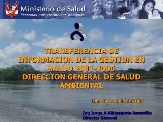 TRANSFERENCIA DE INFORMACION DE LA GESTION EN SALUD 2001-2006 DIRECCION GENERAL DE SALUD AMBIENTAL