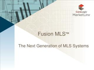 Fusion MLS ™ The Next Generation of MLS Systems
