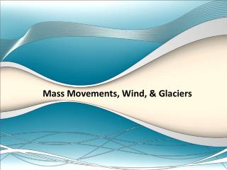 Mass Movements, Wind, & Glaciers