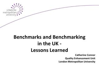 Benchmarks and Benchmarking  in the UK - Lessons Learned Catherine Connor Quality Enhancement Unit