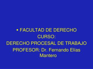 FACULTAD DE DERECHO CURSO: DERECHO PROCESAL DE TRABAJO PROFESOR: Dr. Fernando El �as Mantero