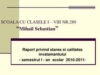 "SCOALA CU CLASELE I – VIII NR.280               "" Mihail Sebastian """