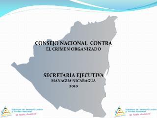 CONSEJO NACIONAL  CONTRA EL CRIMEN ORGANIZADO SECRETARIA EJECUTIVA MANAGUA NICARAGUA  2010