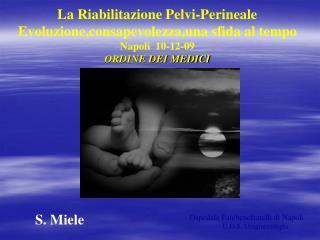 La Riabilitazione Pelvi-Perineale   Evoluzione,consapevolezza,una sfida al tempo Napoli  10-12-09